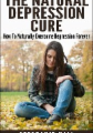 The Natural Depression Cure: How To Naturally Overcome Depression Forever