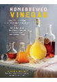 Homebrewed Vinegar: How to Ferment Your Own Apple Cider Vinegar and 43 Other Delicious Varieties from Coconut, Turmeric, Juicing Pulp, Bee